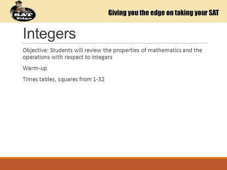 Integers Objective: Students will review the properties of mathematics and the operations with respect to integers Warm-up Times tables, squares from 1-32.