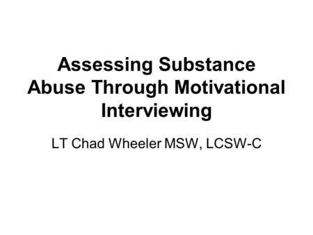 LT Chad Wheeler MSW, LCSW-C Assessing Substance Abuse Through Motivational Interviewing.