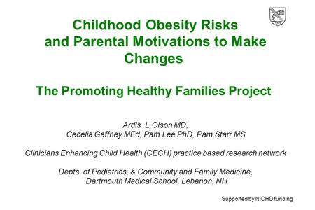 Childhood Obesity Risks and Parental Motivations to Make Changes The Promoting Healthy Families Project Ardis L.Olson MD, Cecelia Gaffney MEd, Pam Lee.