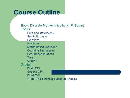 Course Outline Book: Discrete Mathematics by K. P. Bogart Topics: Sets and statements Symbolic Logic Relations functions Mathematical Induction Counting.