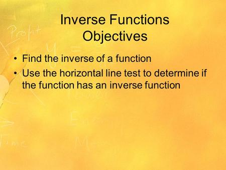 Inverse Functions Objectives Find the inverse of a function Use the horizontal line test to determine if the function has an inverse function.