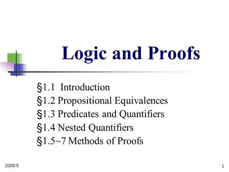 2009/9 1 Logic and Proofs §1.1 Introduction §1.2 Propositional Equivalences §1.3 Predicates and Quantifiers §1.4 Nested Quantifiers §1.5~7 Methods of Proofs.