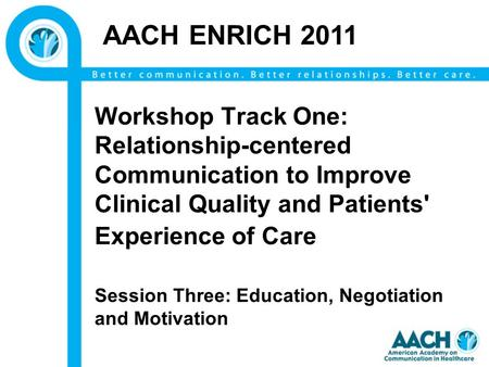 Workshop Track One: Relationship-centered Communication to Improve Clinical Quality and Patients' Experience of Care Session Three: Education, Negotiation.