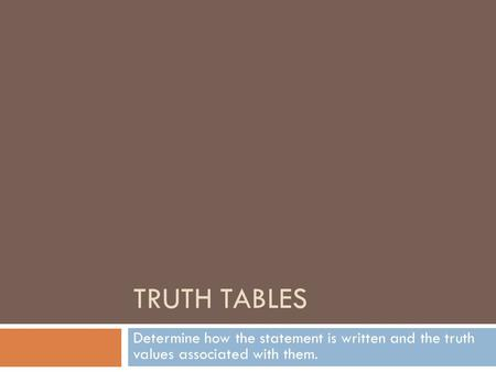 TRUTH TABLES Determine how the statement is written and the truth values associated with them.
