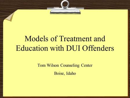 Models of Treatment and Education with DUI Offenders Tom Wilson Counseling Center Boise, Idaho.