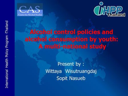 International Health Policy Program -Thailand Present by : Wittaya Wisutruangdaj Sopit Nasueb Alcohol control policies and alcohol consumption by youth: