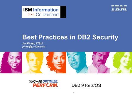 DB2 9 for z/OS DB2 9 Security Update Best Practices in DB2 Security Jim Pickel, STSM