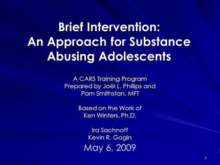 1 Brief Intervention: An Approach for Substance Abusing Adolescents A CARS Training Program Prepared by Joël L. Phillips and Pam Smithstan, MFT Based on.