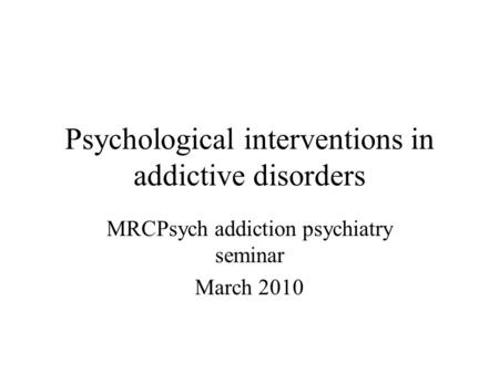 Psychological interventions in addictive disorders MRCPsych addiction psychiatry seminar March 2010.