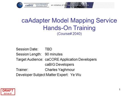 DRAFT 02-Feb-07 1 caAdapter Model Mapping Service Hands-On Training (Course# 2040) Session Date: TBD Session Length: 90 minutes Target Audience:caCORE.