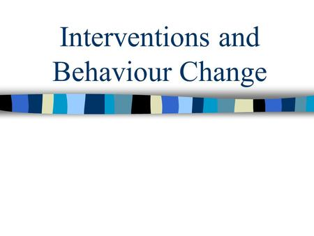 Interventions and Behaviour Change. Assessment of Health-Related Problem Behaviours Biopsychosocial model –Psychological factors –Biological factors –Social.