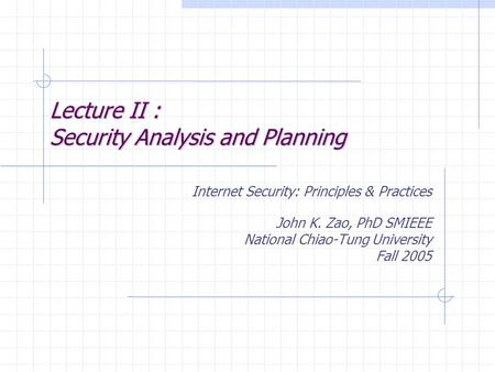 Lecture II : Security <strong>Analysis</strong> <strong>and</strong> Planning Internet Security: Principles & Practices John K. Zao, PhD SMIEEE National Chiao-Tung University Fall 2005.