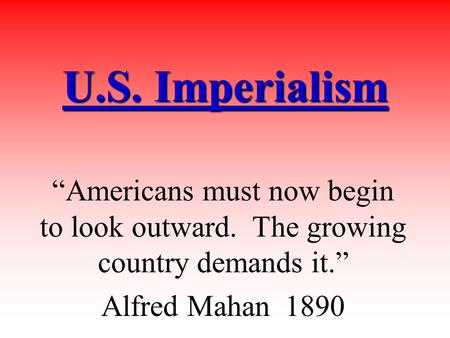 "U.S. Imperialism ""Americans must now begin to look outward. The growing country demands it."" Alfred Mahan 1890."