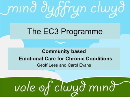 The EC3 Programme Community based Emotional Care for Chronic Conditions Geoff Lees and Carol Evans.