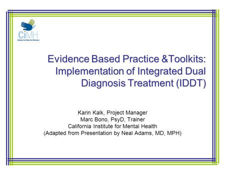 Evidence Based Practice &Toolkits: Implementation of Integrated Dual Diagnosis Treatment (IDDT) Karin Kalk, Project Manager Marc Bono, PsyD, Trainer California.