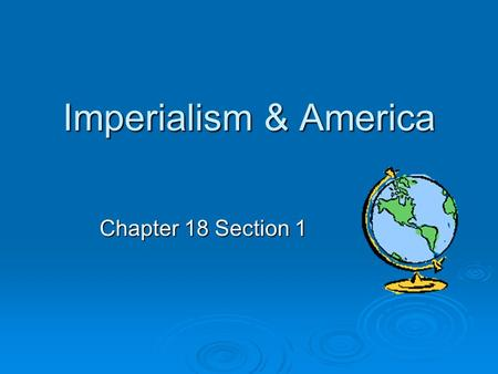 Imperialism & America Chapter 18 Section 1. Age of Imperialism  Late 1800s to early 1900s  Definition: Policy of extending economic, political, or military.