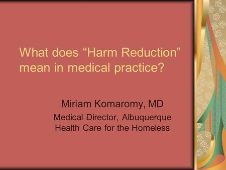 "What does ""Harm Reduction"" mean in medical practice? Miriam Komaromy, MD Medical Director, Albuquerque Health Care for the Homeless."