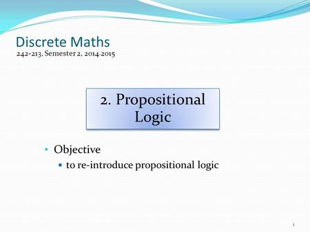 Discrete Maths Objective to re-introduce propositional logic 242-213, Semester 2, 2014-2015 2. Propositional Logic 1.