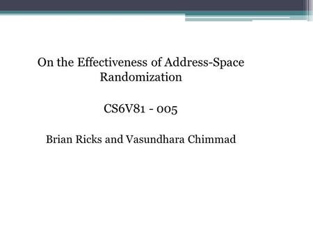 On the Effectiveness of Address-Space Randomization CS6V81 - 005 Brian Ricks and Vasundhara Chimmad.
