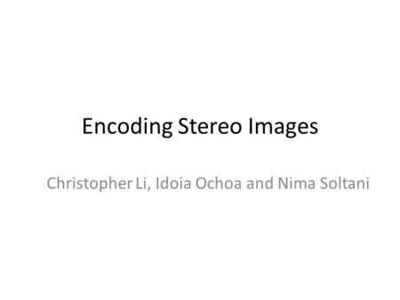 Encoding Stereo Images Christopher Li, Idoia Ochoa and Nima Soltani.