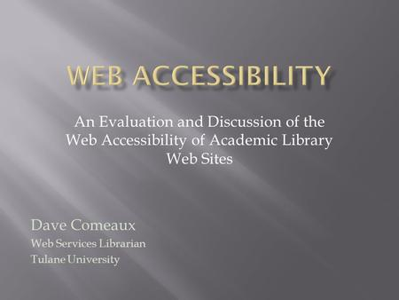 An Evaluation and Discussion of the Web Accessibility of Academic Library Web Sites Dave Comeaux Web Services Librarian Tulane University.