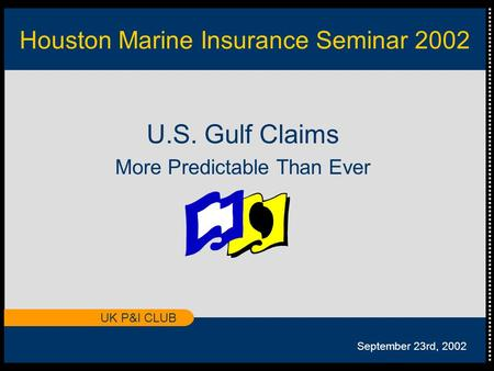 UK P&I CLUB Houston Marine Insurance Seminar 2002 U.S. Gulf Claims More Predictable Than Ever September 23rd, 2002.