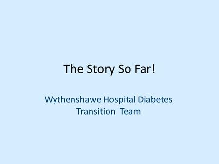 The Story So Far! Wythenshawe Hospital Diabetes Transition Team.