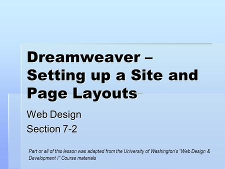"Dreamweaver – Setting up a Site and Page Layouts Web Design Section 7-2 Part or all of this lesson was adapted from the University of Washington's ""Web."