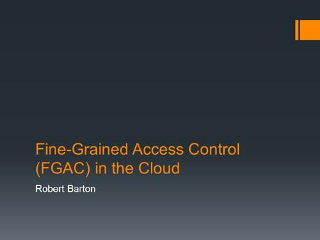 Fine-Grained Access Control (FGAC) in the Cloud Robert Barton.