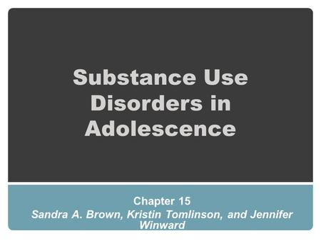 Substance Use Disorders in Adolescence Chapter 15 Sandra A. Brown, Kristin Tomlinson, and Jennifer Winward.