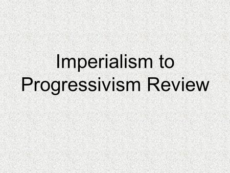 Imperialism to Progressivism Review. What is imperialism? Policy in which stronger nations attempt to create empires by dominating weaker nations What.