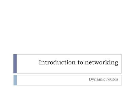 Introduction to networking Dynamic routes. Objectives  Define dynamic routing and its properties  Describe the classes of routing protocols  Describe.