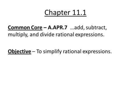 Chapter 11.1 Common Core – A.APR.7 …add, subtract, multiply, and divide rational expressions. Objective – To simplify rational expressions.