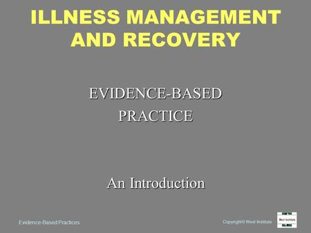 Copyright  West Institute Evidence-Based Practices ILLNESS MANAGEMENT AND RECOVERY EVIDENCE-BASEDPRACTICE An Introduction.
