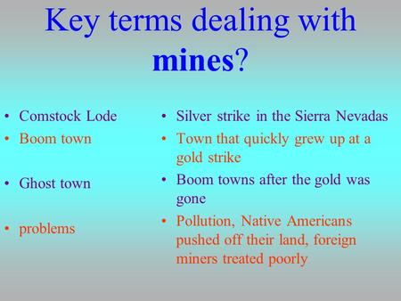 Key terms dealing with mines? Comstock Lode Boom town Ghost town problems Silver strike in the Sierra Nevadas Town that quickly grew up at a gold strike.