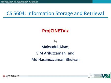 Introduction to Information Retrieval CS 5604: Information Storage and Retrieval ProjCINETViz by Maksudul Alam, S M Arifuzzaman, and Md Hasanuzzaman Bhuiyan.