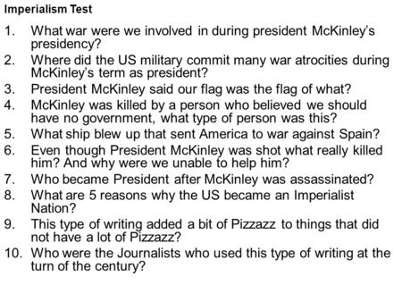 Imperialism Test 1.What war were we involved in during president McKinley's presidency? 2.Where did the US military commit many war atrocities during McKinley's.
