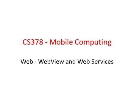 CS378 - Mobile Computing Web - WebView and Web Services.