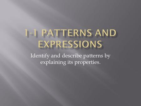 Identify and describe patterns by explaining its properties.