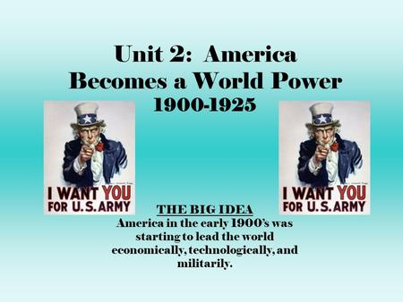 Unit 2: America Becomes a World Power 1900-1925 THE BIG IDEA America in the early 1900's was starting to lead the world economically, technologically,
