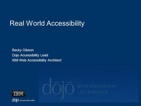 Real World Accessibility Becky Gibson Dojo Accessibility Lead IBM Web Accessibility Architect.