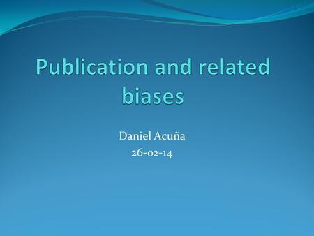 Daniel Acuña 26-02-14. Outline What is it? Statistical significance, sample size, hypothesis support and publication Evidence for publication bias: Due.