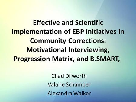 Effective and Scientific Implementation of EBP Initiatives in Community Corrections: Motivational Interviewing, Progression Matrix, and B.SMART, Chad Dilworth.