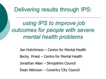 Delivering results through IPS: using IPS to improve job outcomes for people with severe mental health problems Jan Hutchinson – Centre for Mental Health.