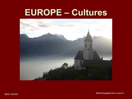EUROPE – Cultures ©2012, TESCCC World Geography Unit 6, Lesson 3.