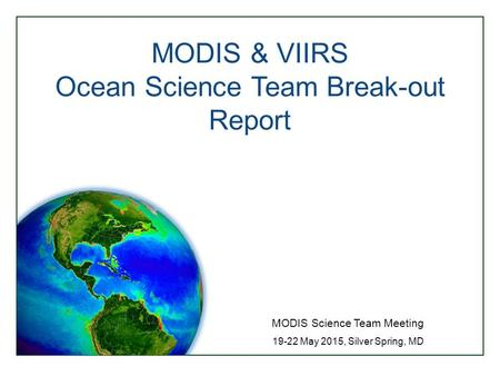 MODIS & VIIRS Ocean Science Team Break-out Report MODIS Science Team Meeting 19-22 May 2015, Silver Spring, MD.