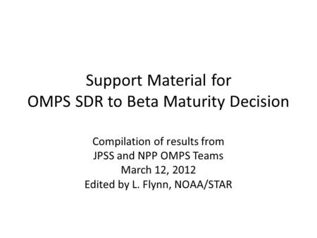 Support Material for OMPS SDR to Beta Maturity Decision Compilation of results from JPSS and NPP OMPS Teams March 12, 2012 Edited by L. Flynn, NOAA/STAR.