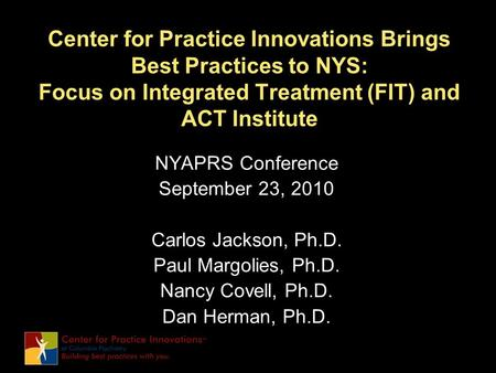 Center for Practice Innovations Brings Best Practices to NYS: Focus on Integrated Treatment (FIT) and ACT Institute NYAPRS Conference September 23, 2010.