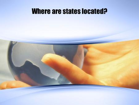 Where are states located?. Key Terms State: an area organized into a political unit and ruled by an established government that has control over its internal.