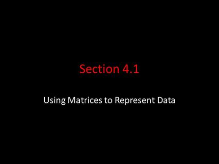 Section 4.1 Using Matrices to Represent Data. Matrix Terminology A matrix is a rectangular array of numbers enclosed in a single set of brackets. The.